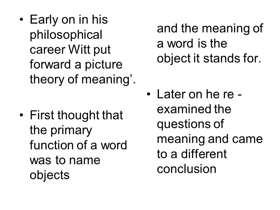Early on in his philosophical career Witt put forward a picture theory of meaning'. First thought that the primary function of a word was to name obje
