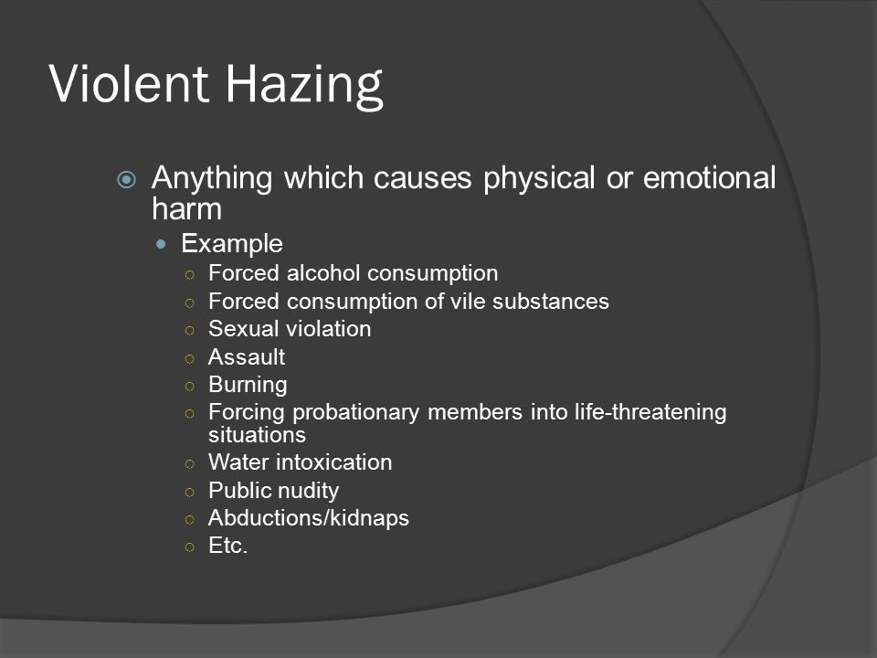 Violent Hazing  Anything which causes physical or emotional harm Example ○ Forced alcohol consumption ○ Forced consumption of vile substances ○ Sexual violation ○ Assault ○ Burning ○ Forcing probationary members into life-threatening situations ○ Water intoxication ○ Public nudity ○ Abductions/kidnaps ○ Etc.