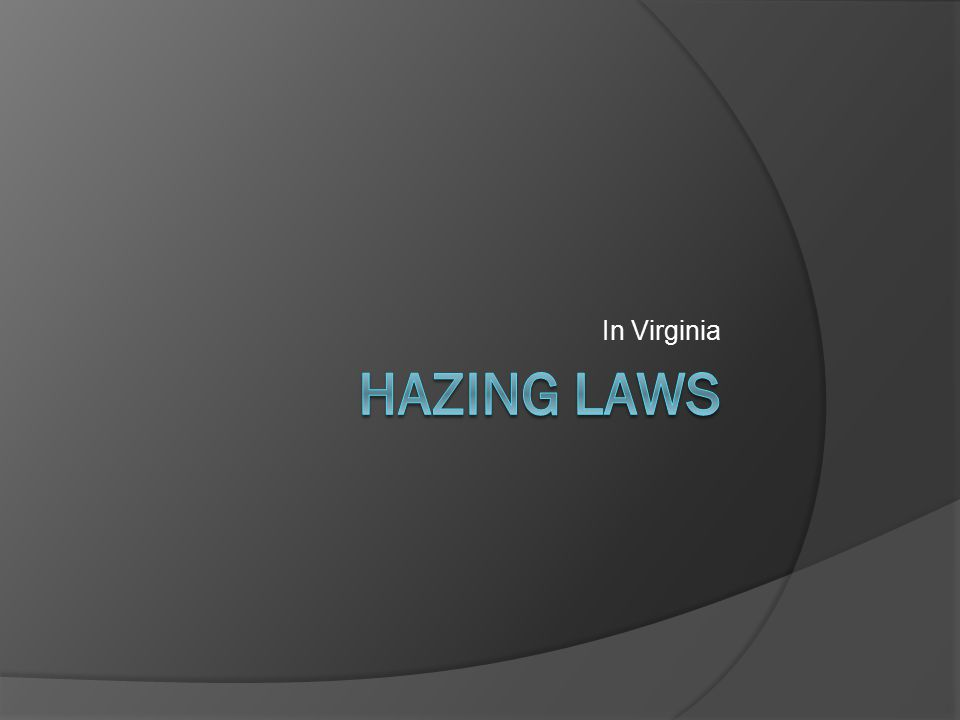 Virginia 18.2-56  Hazing is unlawful  Automatically a Class 1 Misdemeanor  Any victim has the right to civilly sue the person or persons guilty thereof, no exceptions.
