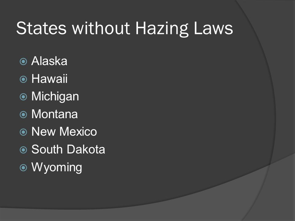 States without Hazing Laws  Alaska  Hawaii  Michigan  Montana  New Mexico  South Dakota  Wyoming