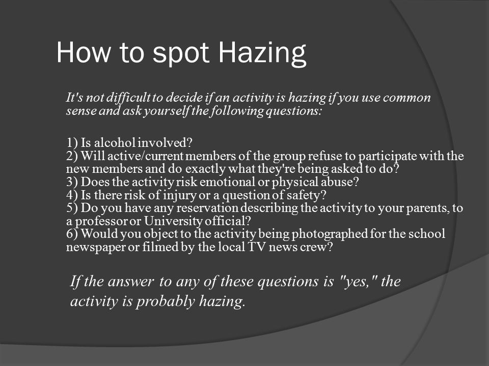 How to spot Hazing It s not difficult to decide if an activity is hazing if you use common sense and ask yourself the following questions: 1) Is alcohol involved.