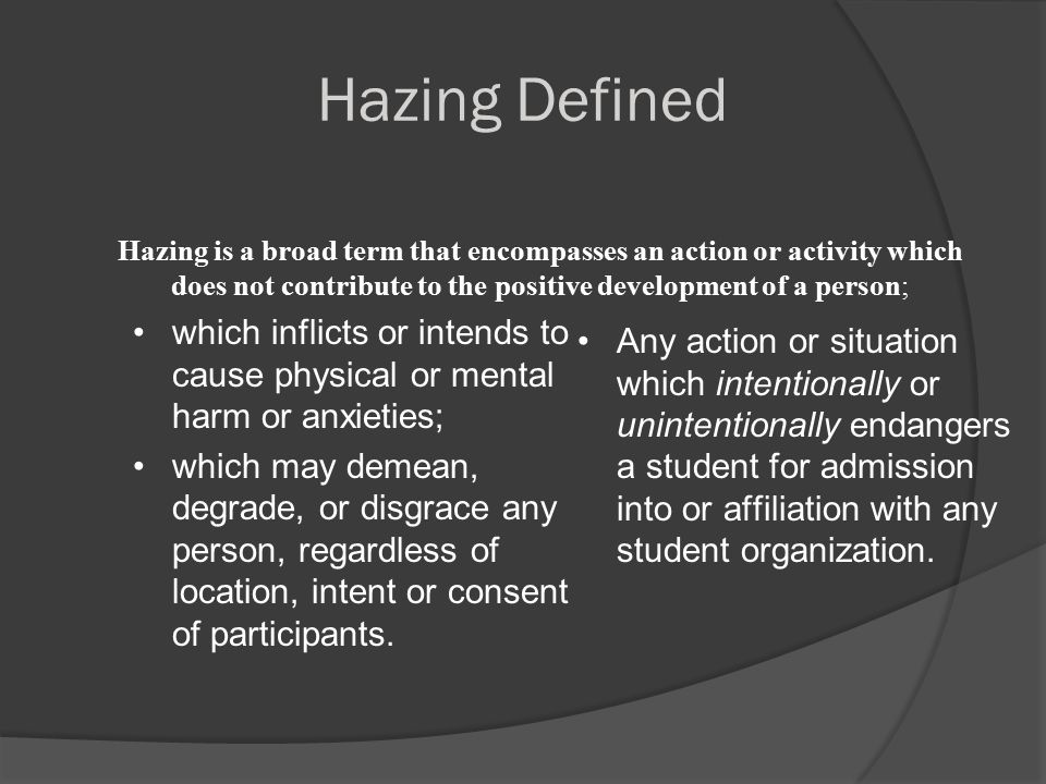 Hazing is…  Any activity expected of someone joining a group which humiliates, degrades, or risks emotional/physical harm