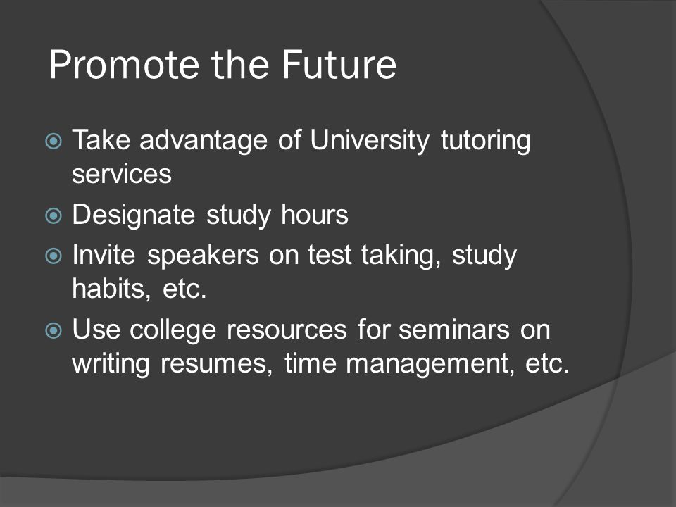 Promote the Future  Take advantage of University tutoring services  Designate study hours  Invite speakers on test taking, study habits, etc.
