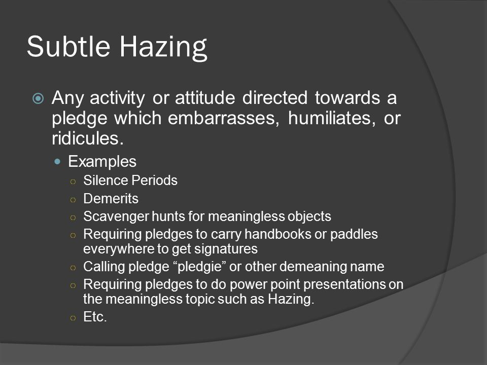 Subtle Hazing  Any activity or attitude directed towards a pledge which embarrasses, humiliates, or ridicules.