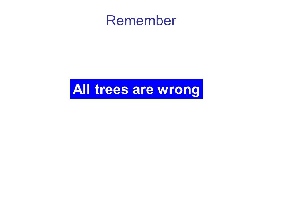 Remember All trees are wrong