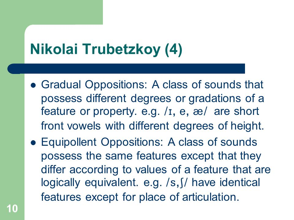 Nikolai Trubetzkoy (4) Gradual Oppositions: A class of sounds that possess different degrees or gradations of a feature or property. e.g. /I, e, {/ ar