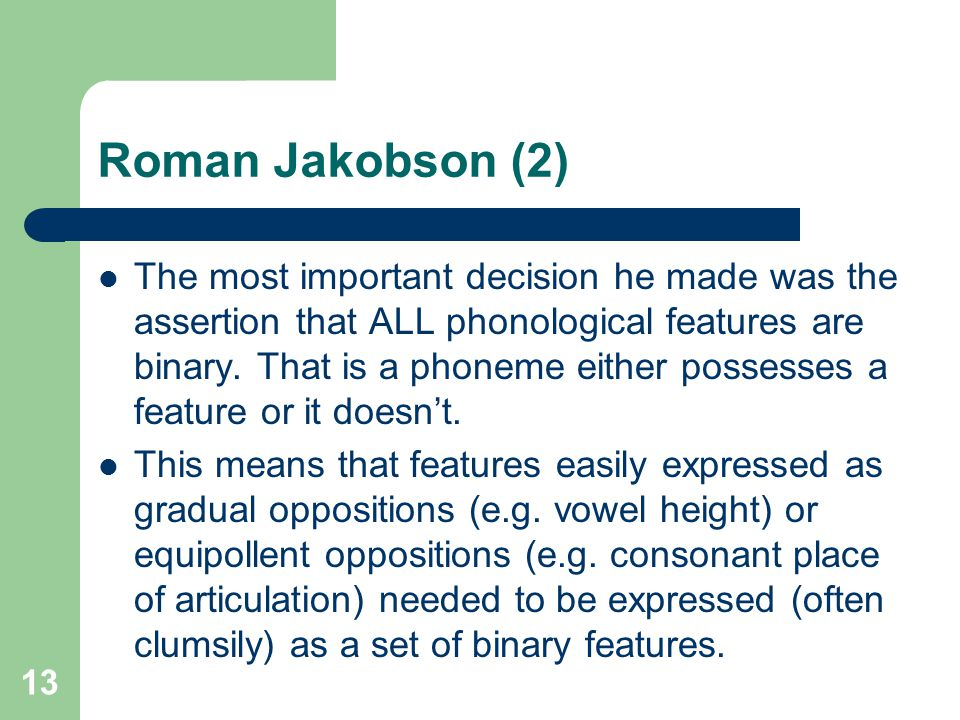 Roman Jakobson (2) The most important decision he made was the assertion that ALL phonological features are binary. That is a phoneme either possesses