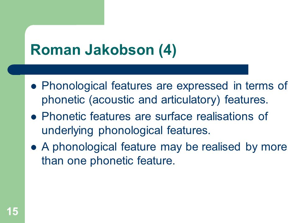 Roman Jakobson (4) Phonological features are expressed in terms of phonetic (acoustic and articulatory) features.