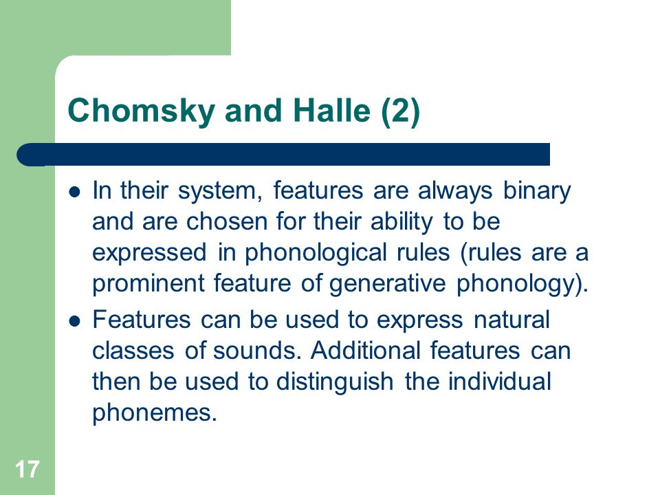 Chomsky and Halle (2) In their system, features are always binary and are chosen for their ability to be expressed in phonological rules (rules are a prominent feature of generative phonology).