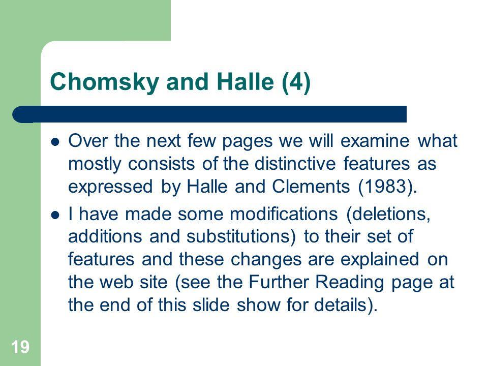 Chomsky and Halle (4) Over the next few pages we will examine what mostly consists of the distinctive features as expressed by Halle and Clements (1983).