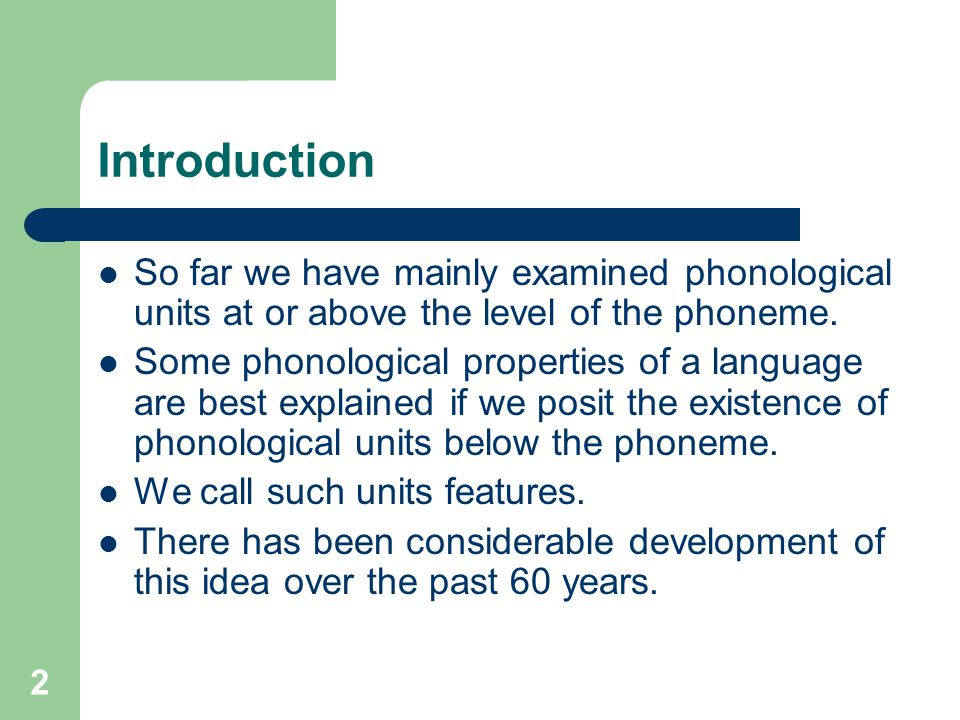 Introduction So far we have mainly examined phonological units at or above the level of the phoneme. Some phonological properties of a language are be