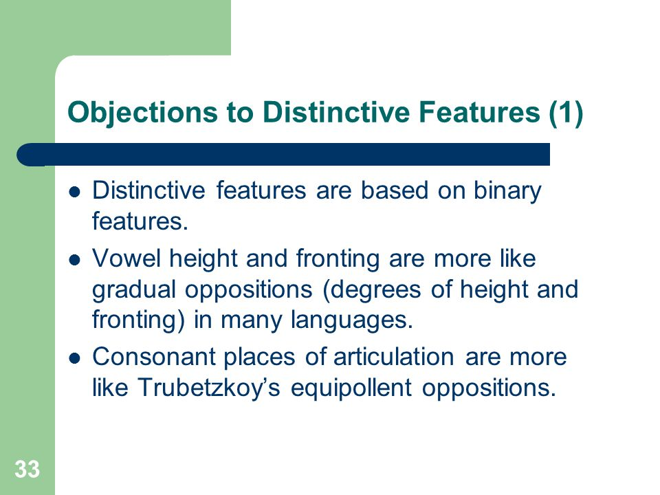 Objections to Distinctive Features (1) Distinctive features are based on binary features. Vowel height and fronting are more like gradual oppositions