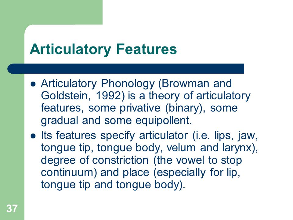 Articulatory Features Articulatory Phonology (Browman and Goldstein, 1992) is a theory of articulatory features, some privative (binary), some gradual