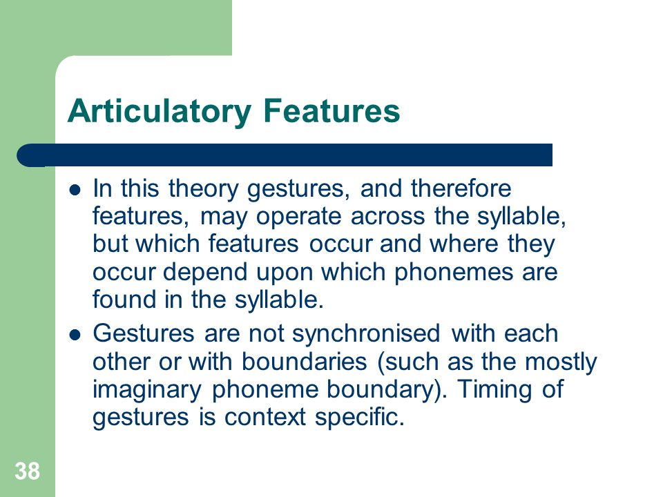 Articulatory Features In this theory gestures, and therefore features, may operate across the syllable, but which features occur and where they occur