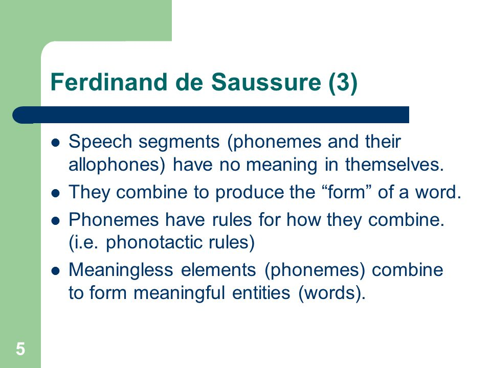 Ferdinand de Saussure (3) Speech segments (phonemes and their allophones) have no meaning in themselves.