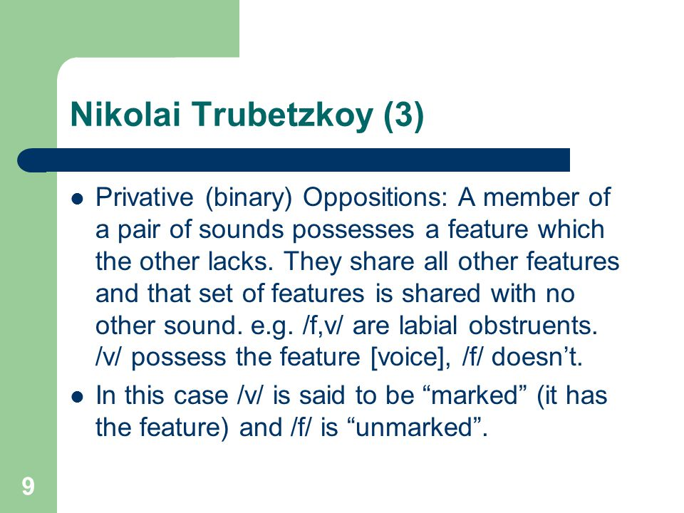 Nikolai Trubetzkoy (3) Privative (binary) Oppositions: A member of a pair of sounds possesses a feature which the other lacks. They share all other fe