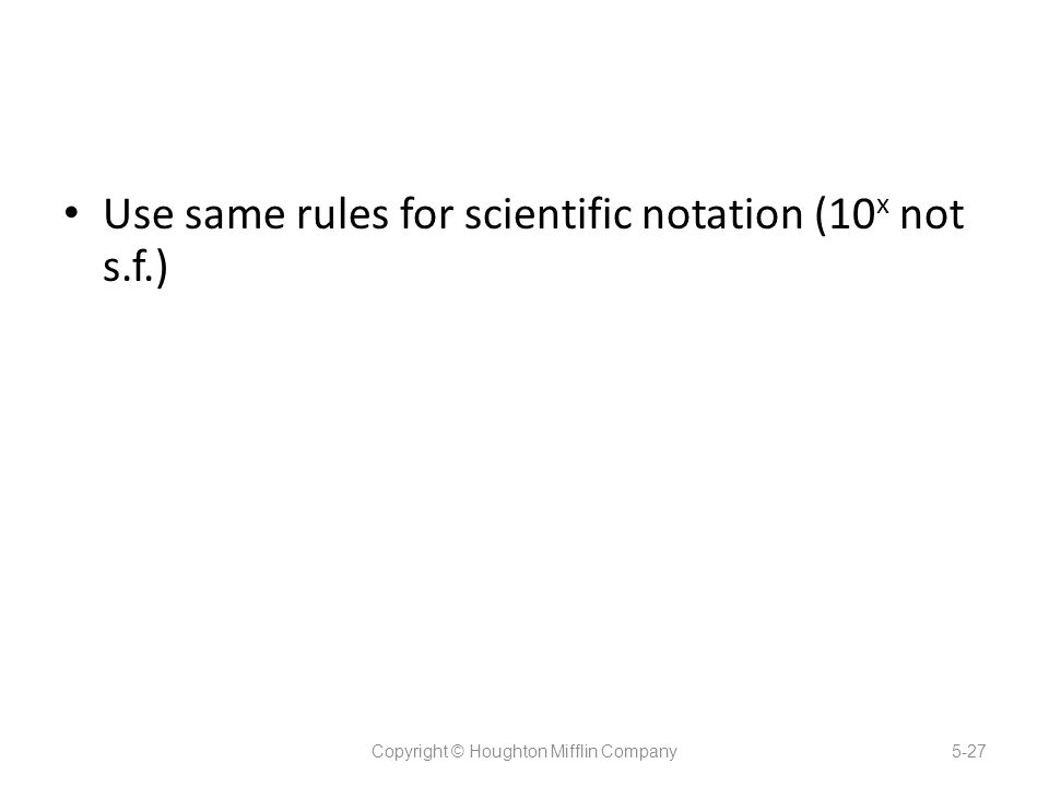 Use same rules for scientific notation (10 x not s.f.) Copyright © Houghton Mifflin Company5-27