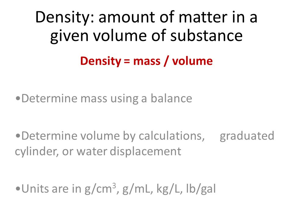Density: amount of matter in a given volume of substance Density = mass / volume Determine mass using a balance Determine volume by calculations, graduated cylinder, or water displacement Units are in g/cm 3, g/mL, kg/L, lb/gal