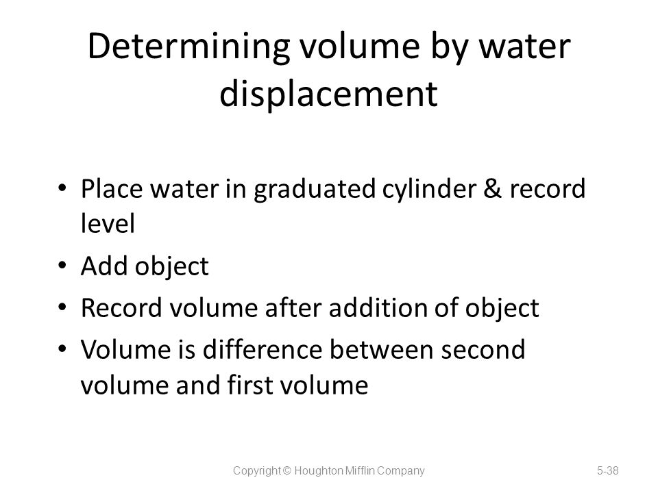 Determining volume by water displacement Place water in graduated cylinder & record level Add object Record volume after addition of object Volume is difference between second volume and first volume Copyright © Houghton Mifflin Company5-38