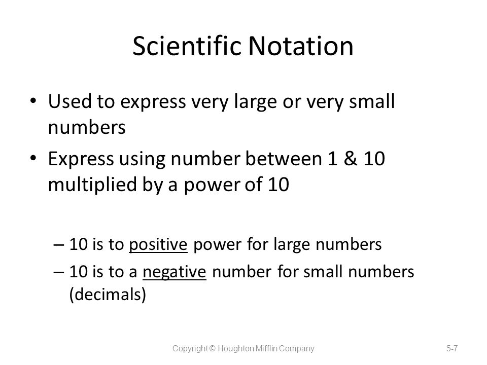 Scientific Notation Used to express very large or very small numbers Express using number between 1 & 10 multiplied by a power of 10 – 10 is to positive power for large numbers – 10 is to a negative number for small numbers (decimals) Copyright © Houghton Mifflin Company5-7