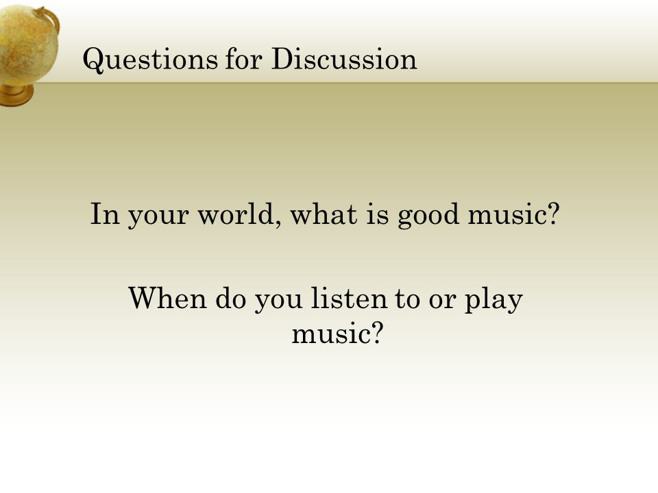Questions for Discussion In your world, what is good music? When do you listen to or play music?