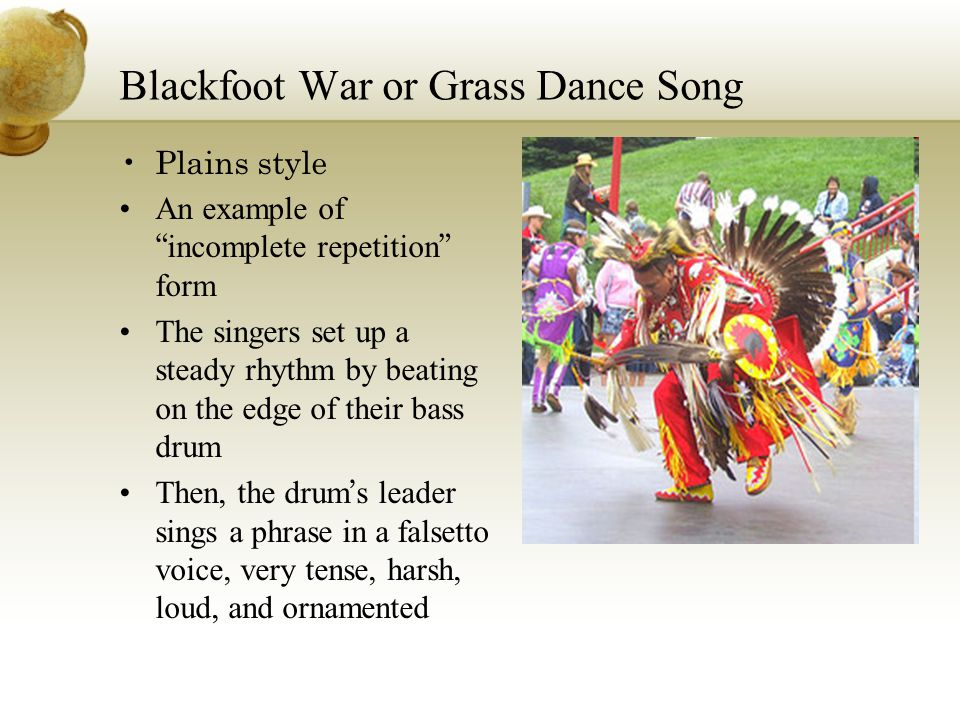 "Blackfoot War or Grass Dance Song Plains style An example of "" incomplete repetition "" form The singers set up a steady rhythm by beating on the edge"