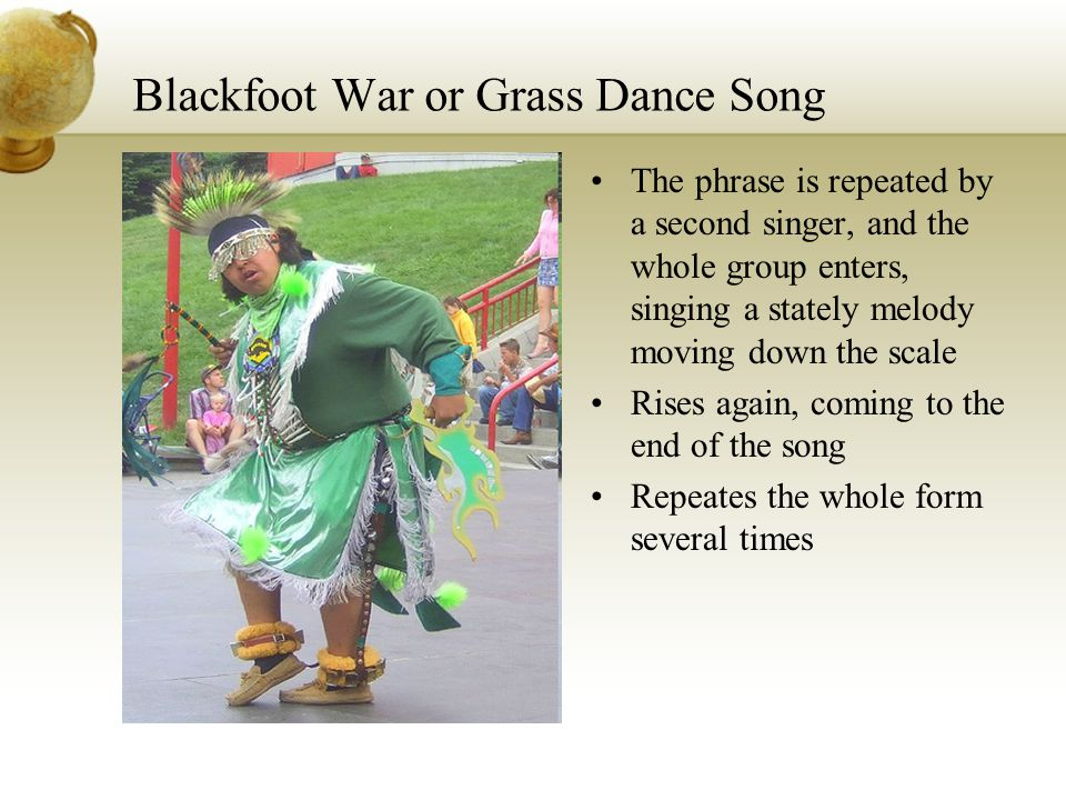 Blackfoot War or Grass Dance Song The phrase is repeated by a second singer, and the whole group enters, singing a stately melody moving down the scal