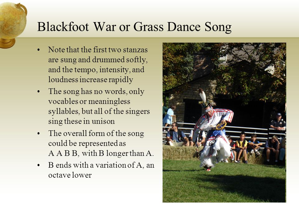 Blackfoot War or Grass Dance Song Note that the first two stanzas are sung and drummed softly, and the tempo, intensity, and loudness increase rapidly