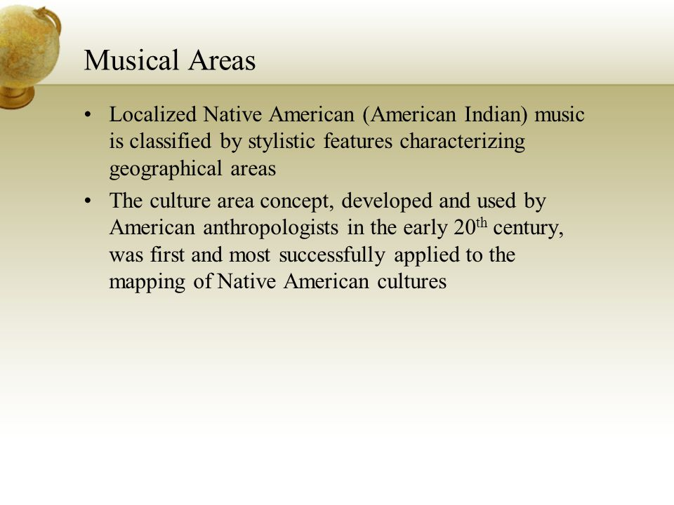 Musical Areas Localized Native American (American Indian) music is classified by stylistic features characterizing geographical areas The culture area