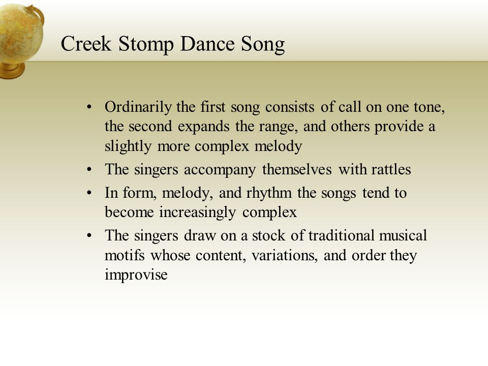 Creek Stomp Dance Song Ordinarily the first song consists of call on one tone, the second expands the range, and others provide a slightly more comple