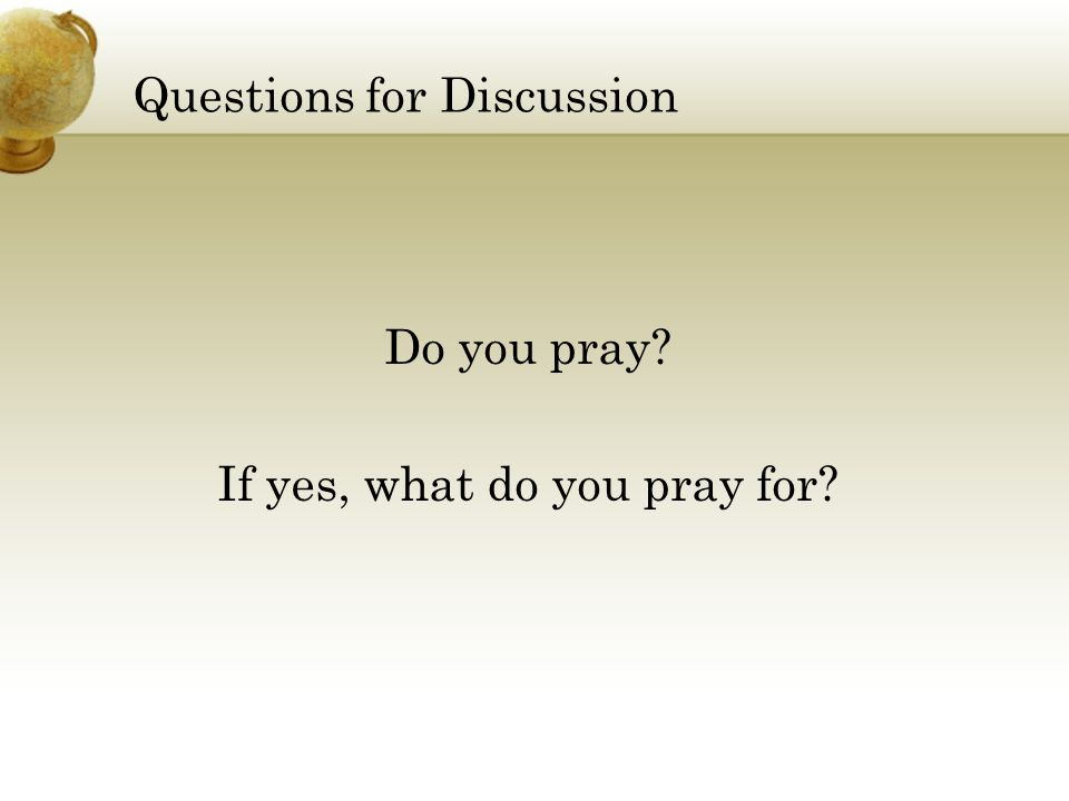 Questions for Discussion Do you pray? If yes, what do you pray for?