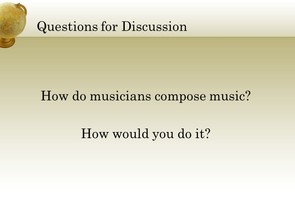 Questions for Discussion How do musicians compose music? How would you do it?