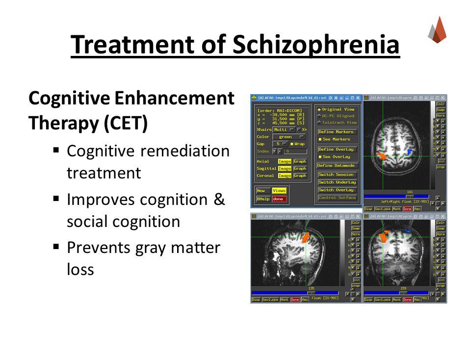 Treatment of Schizophrenia Cognitive Enhancement Therapy (CET)  Cognitive remediation treatment  Improves cognition & social cognition  Prevents gray matter loss