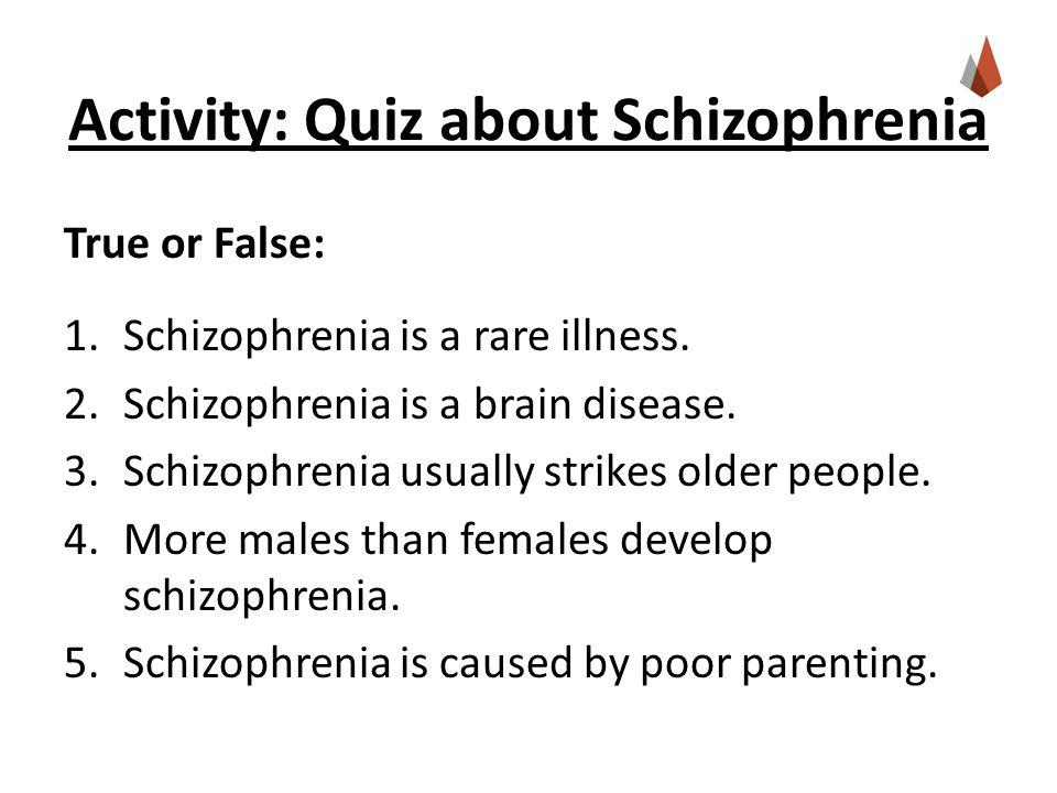 Activity: Quiz about Schizophrenia True or False: 1.Schizophrenia is a rare illness.
