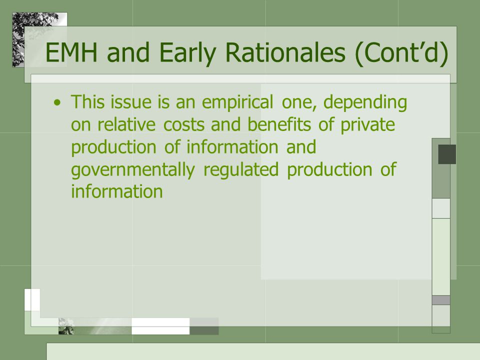 This issue is an empirical one, depending on relative costs and benefits of private production of information and governmentally regulated production of information EMH and Early Rationales (Cont'd)