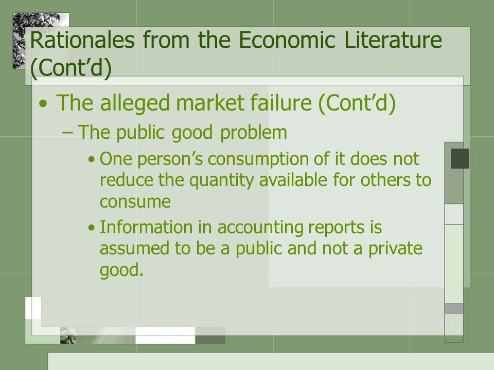 The alleged market failure (Cont'd) –The public good problem One person's consumption of it does not reduce the quantity available for others to consume Information in accounting reports is assumed to be a public and not a private good.