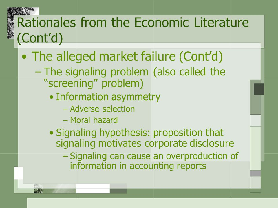 The alleged market failure (Cont'd) –The signaling problem (also called the screening problem) Information asymmetry –Adverse selection –Moral hazard Signaling hypothesis: proposition that signaling motivates corporate disclosure –Signaling can cause an overproduction of information in accounting reports Rationales from the Economic Literature (Cont'd)
