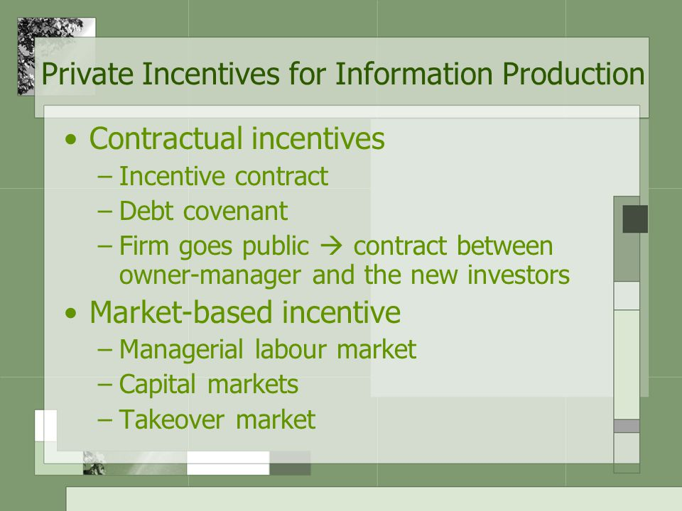Private Incentives for Information Production Contractual incentives –Incentive contract –Debt covenant –Firm goes public  contract between owner-manager and the new investors Market-based incentive –Managerial labour market –Capital markets –Takeover market