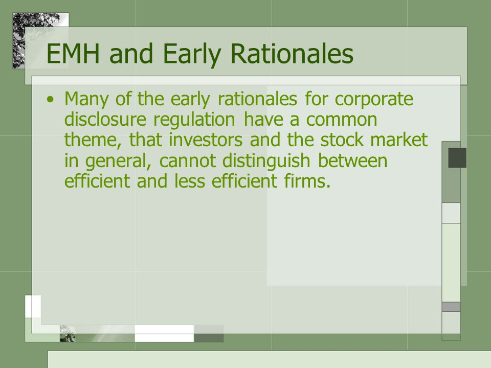 EMH and Early Rationales Many of the early rationales for corporate disclosure regulation have a common theme, that investors and the stock market in general, cannot distinguish between efficient and less efficient firms.