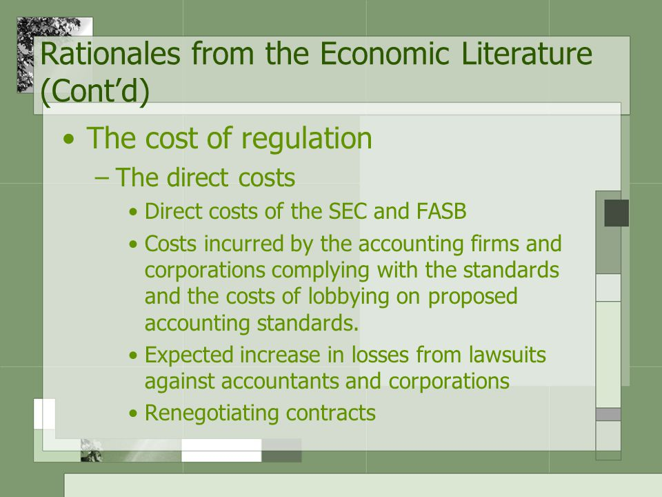 Rationales from the Economic Literature (Cont'd) The cost of regulation –The direct costs Direct costs of the SEC and FASB Costs incurred by the accounting firms and corporations complying with the standards and the costs of lobbying on proposed accounting standards.