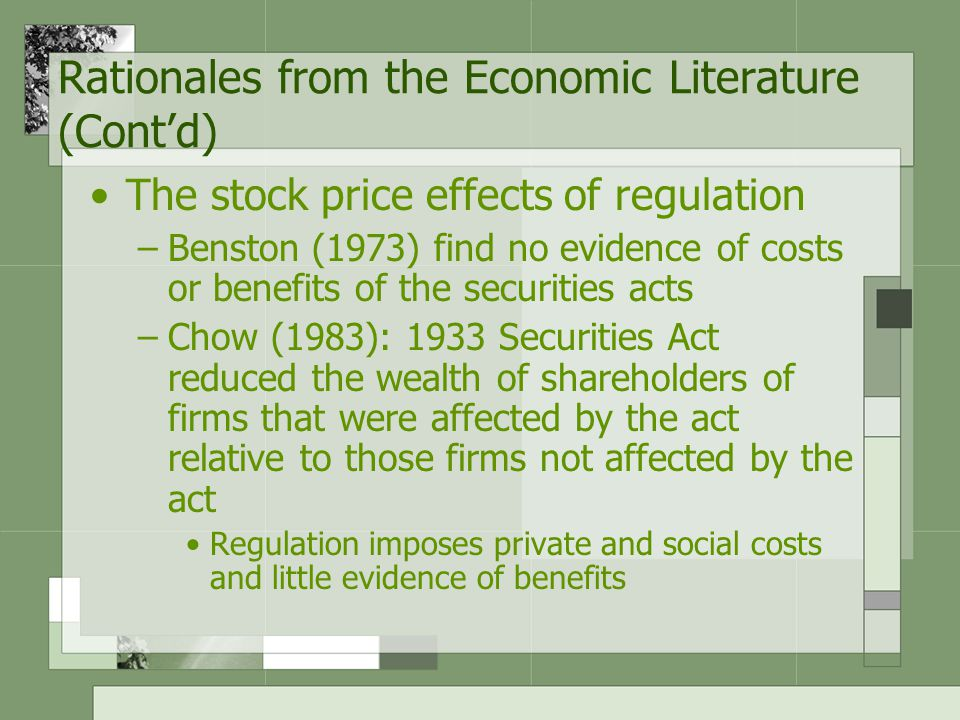 Rationales from the Economic Literature (Cont'd) The stock price effects of regulation –Benston (1973) find no evidence of costs or benefits of the securities acts –Chow (1983): 1933 Securities Act reduced the wealth of shareholders of firms that were affected by the act relative to those firms not affected by the act Regulation imposes private and social costs and little evidence of benefits