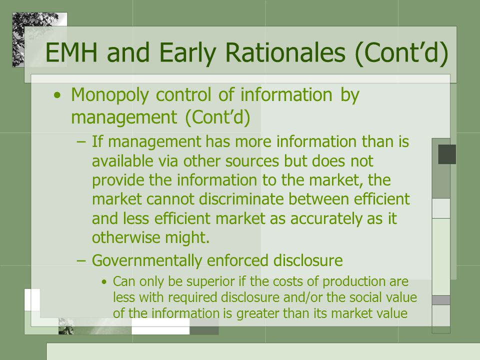 Monopoly control of information by management (Cont'd) –If management has more information than is available via other sources but does not provide the information to the market, the market cannot discriminate between efficient and less efficient market as accurately as it otherwise might.