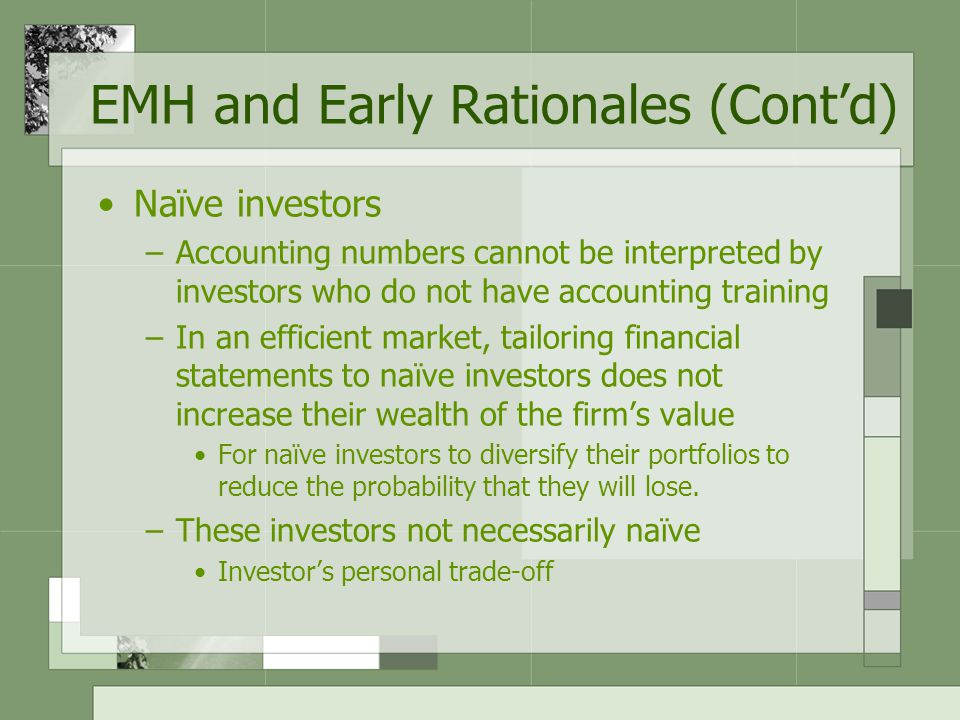 Naïve investors –Accounting numbers cannot be interpreted by investors who do not have accounting training –In an efficient market, tailoring financial statements to naïve investors does not increase their wealth of the firm's value For naïve investors to diversify their portfolios to reduce the probability that they will lose.