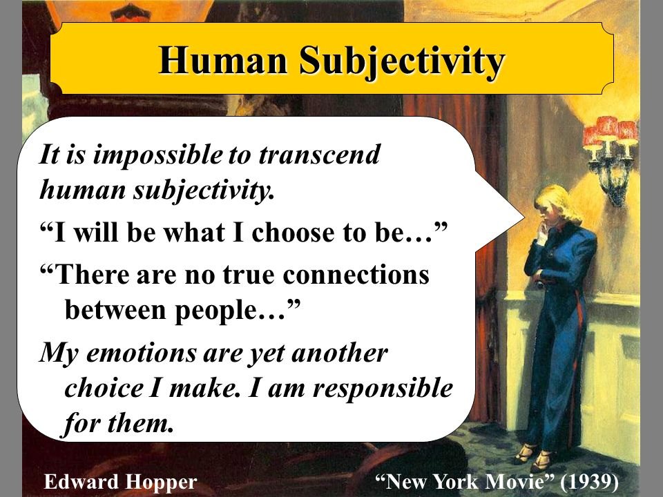 "Human Subjectivity It is impossible to transcend human subjectivity. ""I will be what I choose to be…"" ""There are no true connections between people…"""