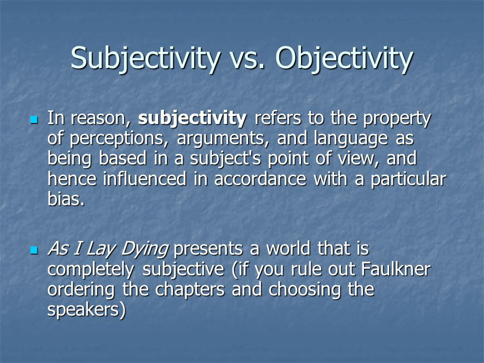 Subjectivity vs. Objectivity In reason, subjectivity refers to the property of perceptions, arguments, and language as being based in a subject's poin