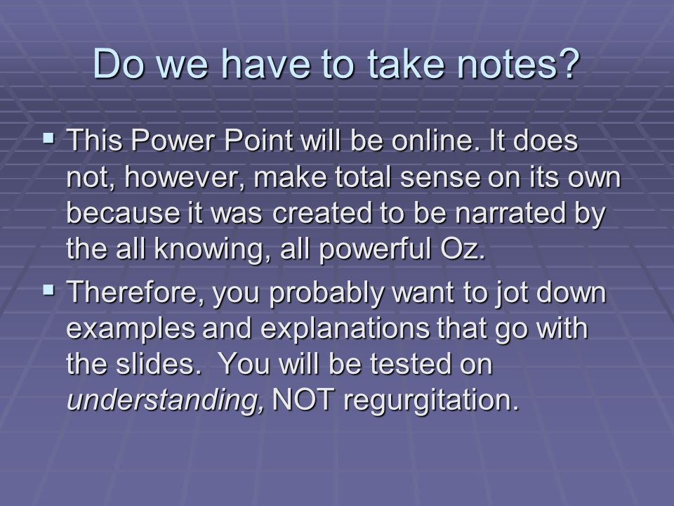Do we have to take notes?  This Power Point will be online. It does not, however, make total sense on its own because it was created to be narrated b