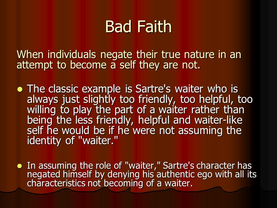 Bad Faith When individuals negate their true nature in an attempt to become a self they are not. The classic example is Sartre's waiter who is always