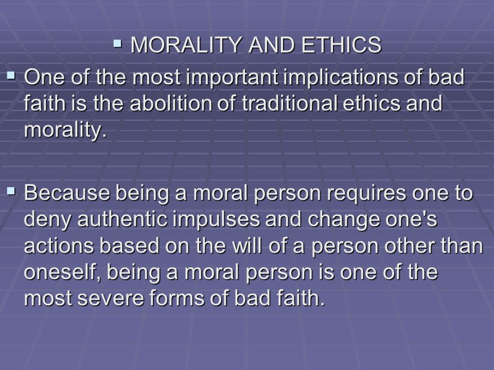  MORALITY AND ETHICS  One of the most important implications of bad faith is the abolition of traditional ethics and morality.  Because being a mor