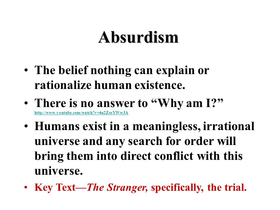 "Absurdism The belief nothing can explain or rationalize human existence. There is no answer to ""Why am I?"" http://www.youtube.com/watch?v=4u2ZsoYWwJA"