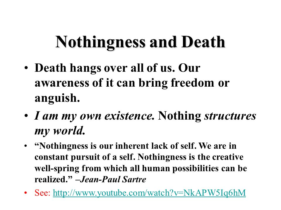 "Death hangs over all of us. Our awareness of it can bring freedom or anguish. I am my own existence. Nothing structures my world. ""Nothingness is our"